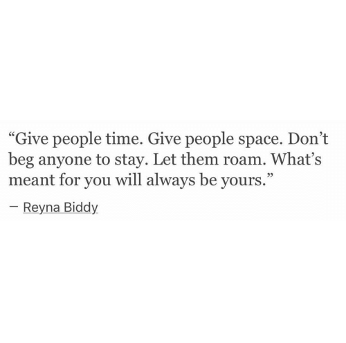 """Reyna: """"Give people time. Give people space. Don't  beg anyone to stay. Let them roam. What's  meant for you will always be yours.""""  95  Reyna Biddy"""