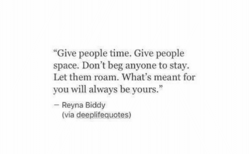 """Reyna: """"Give people time. Give people  space. Don't beg anyone to stay.  Let them roam. What's meant for  you will always be yours.""""  Reyna Biddy  (via deeplifequotes)"""