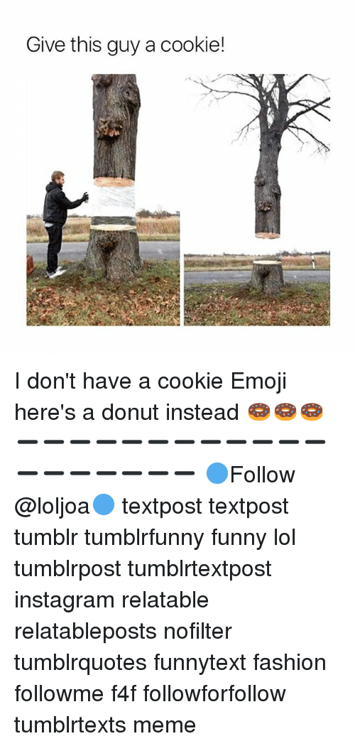 Emoji, Fashion, and Funny: Give this guy a cookie! I don't have a cookie Emoji here's a donut instead 🍩🍩🍩 ➖➖➖➖➖➖➖➖➖➖➖➖➖➖➖➖➖➖➖ 🔵Follow @loljoa🔵 textpost textpost tumblr tumblrfunny funny lol tumblrpost tumblrtextpost instagram relatable relatableposts nofilter tumblrquotes funnytext fashion followme f4f followforfollow tumblrtexts meme