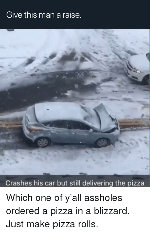 Pizza, Blizzard, and Dank Memes: Give this man a raise.  Crashes his car but still delivering the pizza Which one of y'all assholes ordered a pizza in a blizzard. Just make pizza rolls.