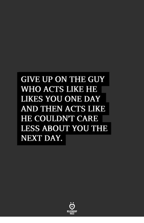 Care Less: GIVE UP ON THE GUY  WHO ACTS LIKE HE  LIKES YOU ONE DAY  AND THEN ACTS LIKE  HE COULDN'T CARE  LESS ABOUT YOU THE  NEXT DAY.