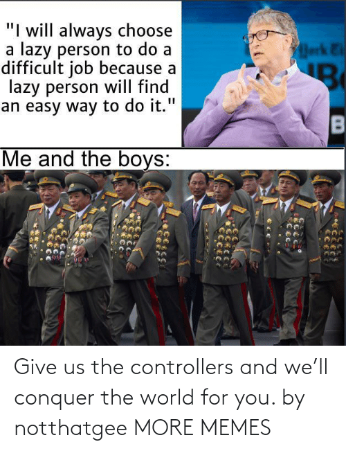 the world: Give us the controllers and we'll conquer the world for you. by notthatgee MORE MEMES