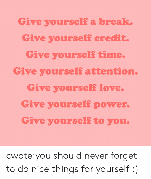 Love, Target, and Tumblr: Give yourself a break.  Give yourself credit.  Give yourself time.  Give yourself attention.  Give yourself love.  Give yourself power.  Give yourself to you. cwote:you should never forget to do nice things for yourself :)