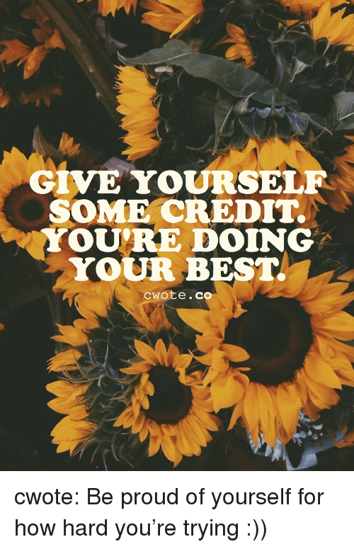 Doing Your Best: GIVE YOURSELF  SOME CREDIT  YOURE DOING  YOUR BEST  cwote.co cwote:  Be proud of yourself for how hard you're trying :))