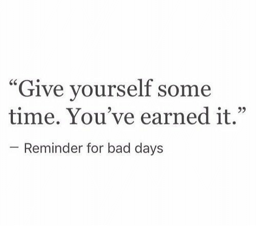"""Earned It: """"Give yourself some  time. You've earned it.""""  - Reminder for bad days"""