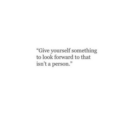 "look forward: ""Give yourself something  to look forward to that  isn't a person.""  25"