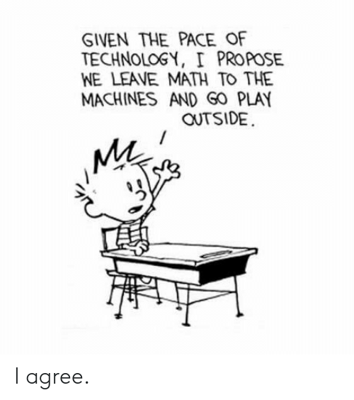 pace: GIVEN THE PACE OF  TECHNOLOGY, I PROPOSE  WE LEAVE MATH TO THE  MACHINES AND GO PLAY  OUTSIDE  MA I agree.