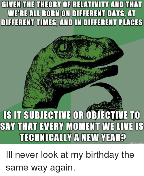 The Theory Of Relativity: GIVEN THE THEORY OF RELATIVITY AND THAT  WE'RE ALL BORN ON DIFFERENT DAYS, AT  DIFFERENT TIMES, AND IN DIFFERENT PLACES  S IT SUBJECTIVE OR OBIECTIVE TO  SAY THAT EVERY MOMENT WE LIVE IS  TECHNICALLY A NEW YEAR?  made on imqur Ill never look at my birthday the same way again.
