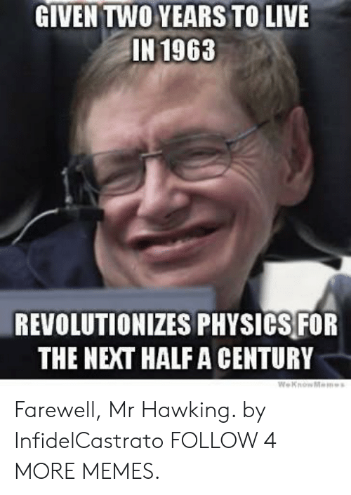 Dank, Memes, and Reddit: GIVEN TWO YEARS TO LIVE  IN 1963  REVOLUTIONIZES PHYSICS FOR  THE NEXT HALF A CENTURY  WeKnowMemes Farewell, Mr Hawking. by InfidelCastrato FOLLOW 4 MORE MEMES.