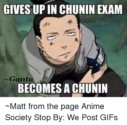 Upine: GIVES UPIN CHUNIN EXAM  Ganta  BECOMES A CHUNIN ~Matt from the page Anime Society Stop By: We Post GIFs