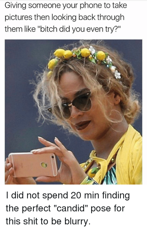 """candids: Giving someone your phone to take  pictures then looking back through  them like """"bitch did you even try?"""" I did not spend 20 min finding the perfect """"candid"""" pose for this shit to be blurry."""
