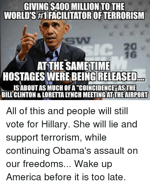 """wake up america: GIVINGS400 MILLION TO THE  WORLDS #1 RACILITATOROFTERRORISM  16  ATTHESAMETIME  HOSTAGESWEREBEING RELEASED  ISABOUTAS MUCHOFA""""COINCIDENCE ASITHE All of this and people will still vote for Hillary. She will lie and support terrorism, while continuing Obama's assault on our freedoms... Wake up America before it is too late."""