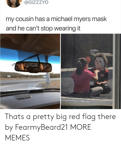 Big Red: @GIZZZYO  my cousin has a michael myers mask  and he can't stop wearing it  ba Thats a pretty big red flag there by FearmyBeard21 MORE MEMES