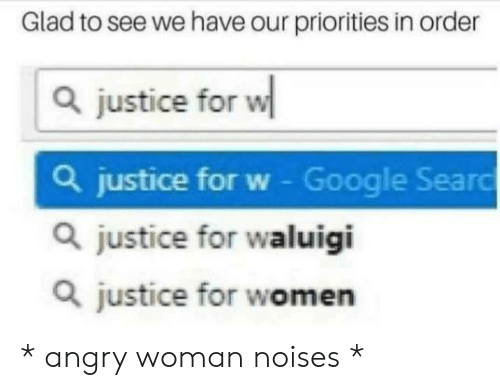 Google, Justice, and Women: Glad to see we have our priorities in order  justice for w  a justice for w - Google Seard  a justice for waluigi  a justice for women * angry woman noises *
