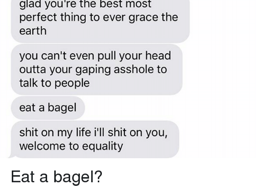 Head, Life, and Relationships: glad you're the best most  perfect thing to ever grace the  earth  you can't even pull your head  outta your gaping asshole to  talk to people  eat a bagel  shit on my life i'll shit on you,  welcome to equality Eat a bagel?