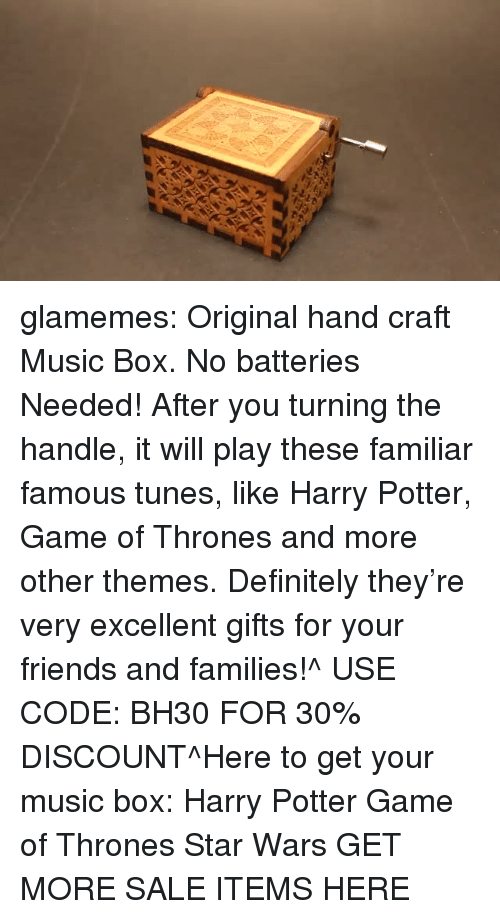 tunes: glamemes:  Original hand craft Music Box. No batteries Needed! After you turning the handle, it will play these familiar famous tunes, like Harry Potter, Game of Thrones and more other themes. Definitely they're very excellent gifts for your friends and families!^ USE CODE: BH30 FOR 30% DISCOUNT^Here to get your music box: Harry Potter  Game of Thrones  Star Wars GET MORE SALE ITEMS HERE