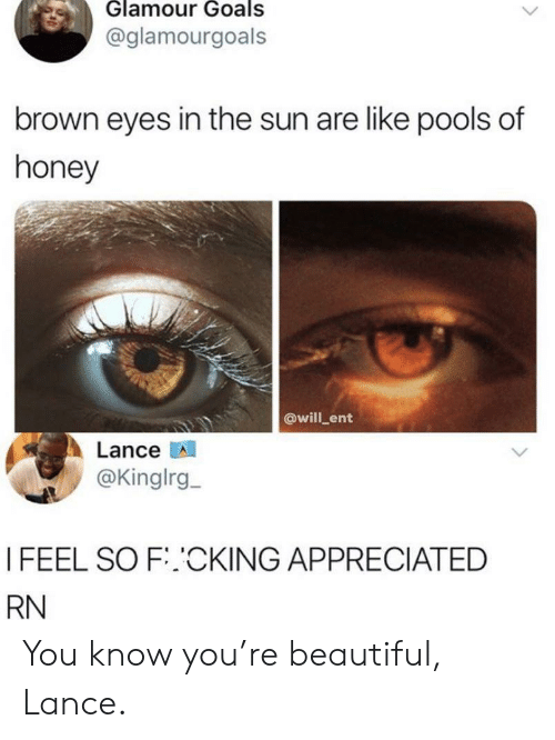 Beautiful, Goals, and Sun: Glamour Goals  @glamourgoals  brown eyes in the sun are like pools of  honey  @will ent  Lance  @Kinglrg  I FEEL SO F.CKING APPRECIATED  RN You know you're beautiful, Lance.
