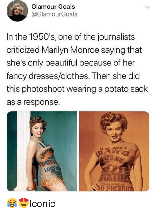 Beautiful, Clothes, and Goals: Glamour Goals  @GlamourGoals  In the 1950's, one of the journalists  criticized Marilyn Monroe saying that  she's only beautiful because of her  fancy dresses/clothes. Then she did  this photoshoot wearing a potato sack  as a response 😂😍Iconic