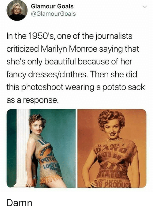 monroe: Glamour Goals  @GlamourGoals  In the 1950's, one of the journalists  criticized Marilyn Monroe saying that  she's only beautiful because of her  fancy dresses/clothes. Then she did  this photoshoot wearing a potato sack  as a response. Damn