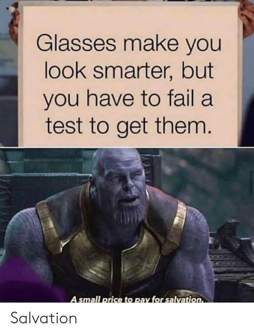 Fail, Glasses, and Test: Glasses make you  look smarter, but  you have to fail a  test to get them.  A small price to pay for salvation. Salvation