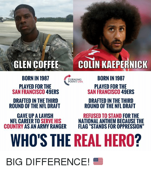 "San Francisco 49ers, Colin Kaepernick, and Memes: GLEN COFFEE  BORN IN 1987  PLAYED FOR THE  COLIN KAEPERNICK  BORN IN 1987  TURNING  POINT USA  PLAYED FOR THE  SAN FRANCISCO 49ERS  SAN FRANCISCO 49ERS  DRAFTED IN THE THIRD  DRAFTED IN THE THIRD  ROUND OF THE NFL DRAFT  ROUND OF THE NFL DRAFT  GAVE UP A LAVISH  COUNTRY AS AN ARMY RANGER  REFUSED TO STAND FOR THE  NATIONAL ANTHEM BECAUSE THE  FLAG ""STANDS FOR OPPRESSION""  NFL CAREER TO S  ERVE HIS  WHO'S THE REAL HERO? BIG DIFFERENCE! 🇺🇸"