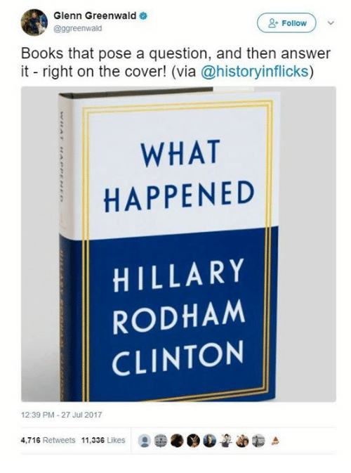 Books, Sassy Socialast, and Hillary Rodham Clinton: Glenn Greenwald  @ggreenwald  Follow  Books that pose a question, and then answer  it right on the cover! (via @historyinflicks)  WHAT  HAPPENED  HILLARY  RODHAM  CLINTON  12:39 PM-27 Jul 2017  4.716 Retweets 11.336 Likes
