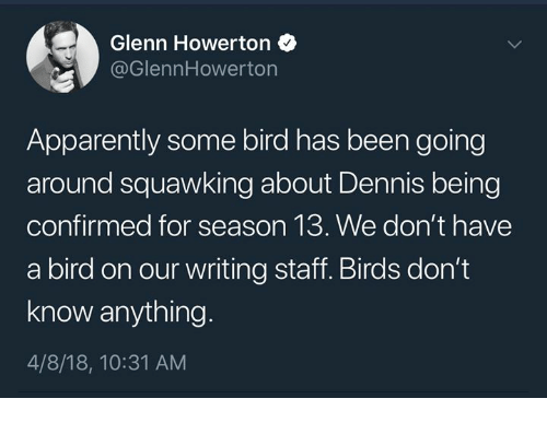 Apparently, Memes, and Birds: Glenn Howerton  @GlennHowerton  Apparently some bird has been going  around squawking about Dennis being  confirmed for season 13. We don't have  a bird on our writing staff. Birds don't  know anything  4/8/18, 10:31 AM