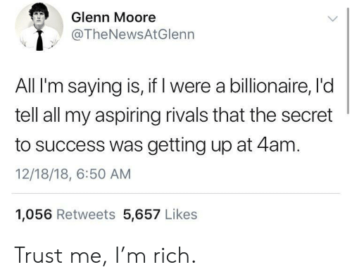 Moore: Glenn Moore  @TheNewsAtGlenn  All I'm saying is, if I were a billionaire, l'd  tell all my aspiring rivals that the secret  to success was getting up at 4am.  12/18/18, 6:50 AM  1,056 Retweets 5,657 Likes Trust me, I'm rich.