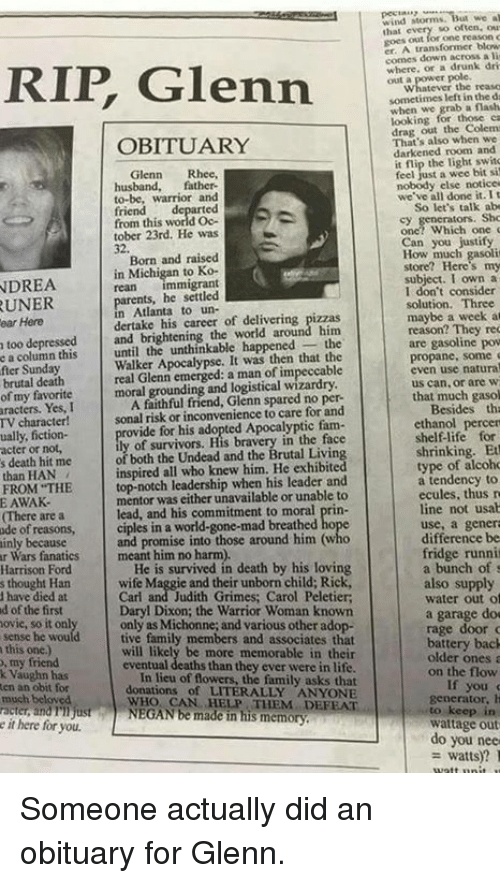 obituary: Glenn  OBITUARY  Glenn  Rhee,  husband,  father-  to-be, warrior and  from this world Oc-  tober 23rd. He was  Born and raised  in Michigan  to Ko-  NDREA  mmigrant  parents, he settled  Atlanta to un-  career of around him  too depressed  and brightening the world the  e a column this  until the unthinkable happened  Apocalypse. It was then that the  real Glenn a man of fter Sunday  moral grounding and logistical wizardry  of my favorite  A faithful friend, Glenn spared no per-  aracters. Yes, I  sonal risk or inconvenience to care for and  TV character!  rovide for his adopted Apocalyptic fam  ually, fiction-  acter or not,  of both the Undead and the Brutal Livin  s death hit me  than HAN  top-notch leadership when his leader and  FROM THE  mentor was either unavailable or unable to  E AWAK.  lead, and his commitment to moral prin-  IThere are a  ciples in a world-gone-mad breathed ho  ode of reasons,  and promise into those around him (who  ainly because  r Wars fanatics meant him no harm).  He is survived in death by his loving  Harrison Ford  s thought Han  have died at  d of the first  Daryl Dixon; the Warrior Woman known  only as Michonne, and various other ado  tive family members and associates that  this one)  ill likely be more memorable in the  my friend  eventual deaths than they ever were in life  k Vaughn has  of flowers, the family asks that  ten an obit for  donations of LITERALLY ANYONE  WHO CAN HEP DEFEAT  NEGAN be made in his memory  much beloved  racter andnijust  it here for you.  we al  nd Morms.  Ihal  transformer blow  comes down a lit  where, drunk dri  sometimes left the  grab a flash  looking for those ca  out the That's also when we  darkened room and  flip the feel just a wee bit si  nobody else notice  we've all done it. t  So let's talk abo  Can you justify  subject. I own a  I don't consider  solution. Three  maybe a week at  reason? They rec  are gasoline pow  propane, some  even use natura  us can or are  that much gasol