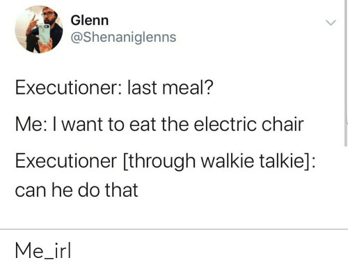 electric chair: Glenn  @Shenaniglenns  Executioner: last meal?  Me: I want to eat the electric chair  Executioner [through walkie talkie]:  can he do that Me_irl