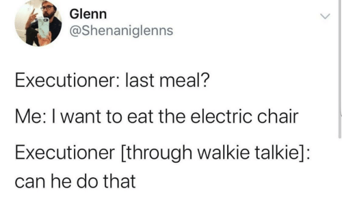 Chair, Last Meal, and Can: Glenn  @Shenaniglenns  Executioner: last meal?  Me: I want to eat the electric chair  Executioner [through walkie talkie]:  can he do that