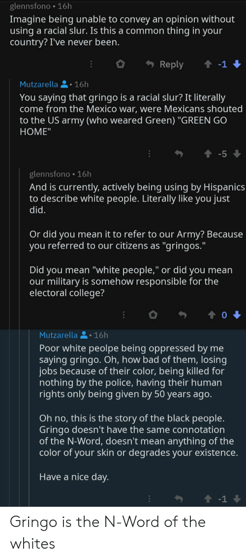 """The Black People: glennsfono 16h  Imagine being unable to convey an opinion without  using a racial slur. Is this a common thing in your  country? I've never been.  Reply  t-1  Mutzarella16h  You saying that gringo is a racial slur? It literally  come from the Mexico war, were Mexicans shouted  to the US army (who weared Green) """"GREEN GO  НOМE""""  -5  glennsfono 16h  And is currently, actively being using by Hispanics  to describe white people. Literally like you just  did.  Or did you mean it to refer to our Army? Because  you referred to our citizens as """"gringos.""""  Did you mean """"white people,"""" or did you mean  our military is somehow responsible for the  electoral college?  Mutzarella16h  Poor white peolpe being oppressed by me  saying gringo. Oh, how bad of them, losing  jobs because of their color, being killed for  nothing by the police, having their human  rights only being given by 50 years ago.  Oh no, this is the story of the black people.  Gringo doesn't have the same connotation  of the N-Word, doesn't mean anything of the  color of your skin or degrades your existence.  Have a nice day.  -1 Gringo is the N-Word of the whites"""