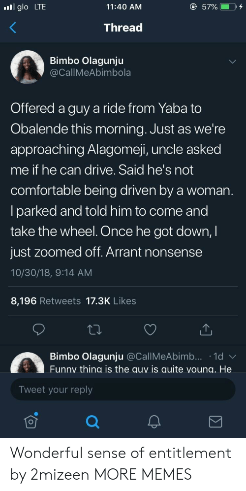bimbo: glo LTE  11:40 AM  Thread  Bimbo Olagunju  CallMeAbimbola  Offered a guy a ride from Yaba to  Obalende this morning. Just as we're  approaching Alagomeji, uncle asked  me if he can drive. Said he's not  comfortable being driven by a woman  lparked and told him to come and  take the wheel. Once he got down,I  just zoomed off. Arrant nonsense  10/30/18, 9:14 AM  8,196 Retweets 17.3K Likes  Bimbo Olagunju @CallMeAbimb... 1d  Funny thing is the auy is quite voung. He  Tweet your reply Wonderful sense of entitlement by 2mizeen MORE MEMES