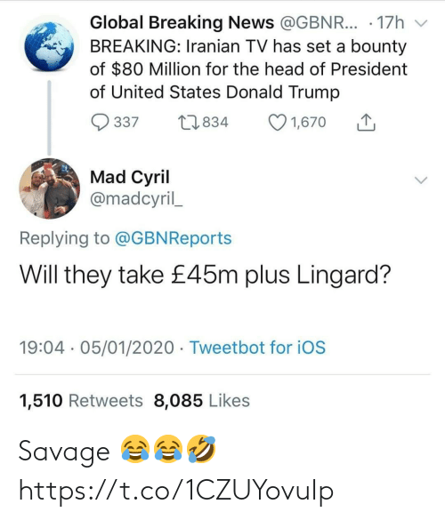 ios: Global Breaking News @GBNR... · 17h  BREAKING: Iranian TV has set a bounty  of $80 Million for the head of President  of United States Donald Trump  O 1,670  27834  337  Mad Cyril  @madcyril_  Replying to @GBNReports  Will they take £45m plus Lingard?  19:04 · 05/01/2020 · Tweetbot for iOS  1,510 Retweets 8,085 Likes Savage 😂😂🤣 https://t.co/1CZUYovuIp