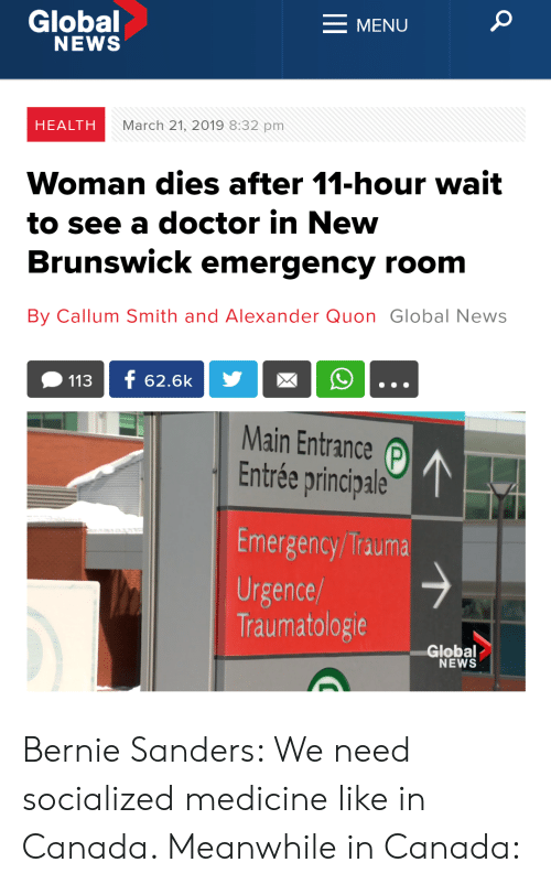 Bernie Sanders, Doctor, and News: Global  NEWS  MENU  HEALTH  March 21, 2019 8:32 pm  Woman dies after 11-hour wait  to see a doctor in New  Brunswick emergency room  By Callum Smith and Alexander Quon Global News  Main Entrance p  Entrée principale  Emergency/Trauma  Urgence  Traumatologie  Global  NEWS Bernie Sanders: We need socialized medicine like in Canada. Meanwhile in Canada: