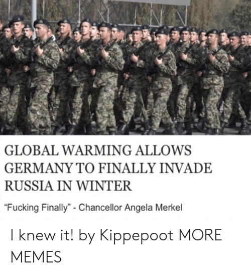 """merkel: GLOBAL WARMING ALLOWS  GERMANY TO FINALLY INVADE  RUSSIA IN WINTER  """"Fucking Finally""""- Chancellor Angela Merkel I knew it! by Kippepoot MORE MEMES"""