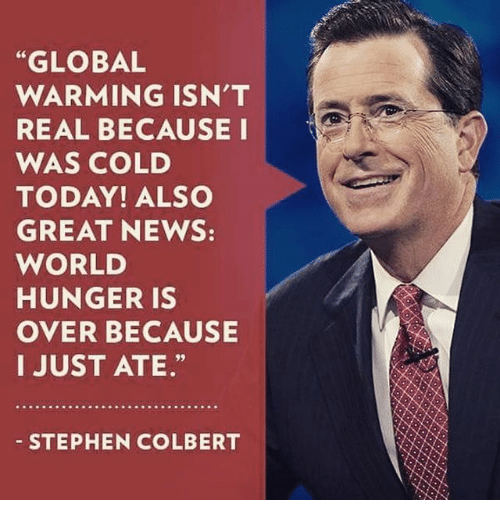"""Global Warming, Memes, and News: """"GLOBAL  WARMING ISN'T  REAL BECAUSE I  WAS COLD  TODAY! ALSO  GREAT NEWS:  WORLD  HUNGER IS  OVER BECAUSE  I JUST ATE.""""  STEPHEN COLBERT"""