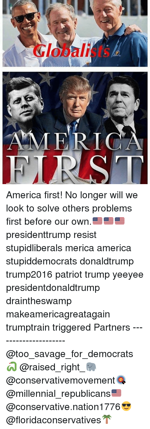 America, Memes, and Savage: Globalists  AMERICA America first! No longer will we look to solve others problems first before our own.🇺🇸🇺🇸🇺🇸 presidenttrump resist stupidliberals merica america stupiddemocrats donaldtrump trump2016 patriot trump yeeyee presidentdonaldtrump draintheswamp makeamericagreatagain trumptrain triggered Partners --------------------- @too_savage_for_democrats🐍 @raised_right_🐘 @conservativemovement🎯 @millennial_republicans🇺🇸 @conservative.nation1776😎 @floridaconservatives🌴