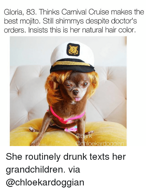 Doctors Orders: Gloria, 83. Thinks Carnival Cruise makes the  best mojito. Still shimmys despite doctor's  orders. Insists this is her natural hair color.  @chloekardoggian She routinely drunk texts her grandchildren. via @chloekardoggian