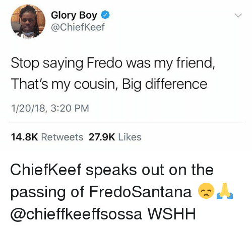 Memes, Wshh, and Chiefkeef: Glory Boy  @ChiefKeef  Stop saying Fredo was my friend,  That's my cousin, Big difference  1/20/18, 3:20 PM  14.8K Retweets 27.9K Likes ChiefKeef speaks out on the passing of FredoSantana 😞🙏 @chieffkeeffsossa WSHH