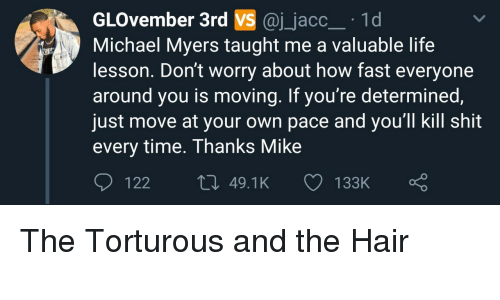 torturous: GLOvember 3rd VS @j_jacc 1d  Michael Myers taught me a valuable life  lesson. Don't worry about how fast everyone  around you is moving. If you're determined  just move at your own pace and you'll kill shit  every time. Thanks Mike  122  49.1K  133K The Torturous and the Hair