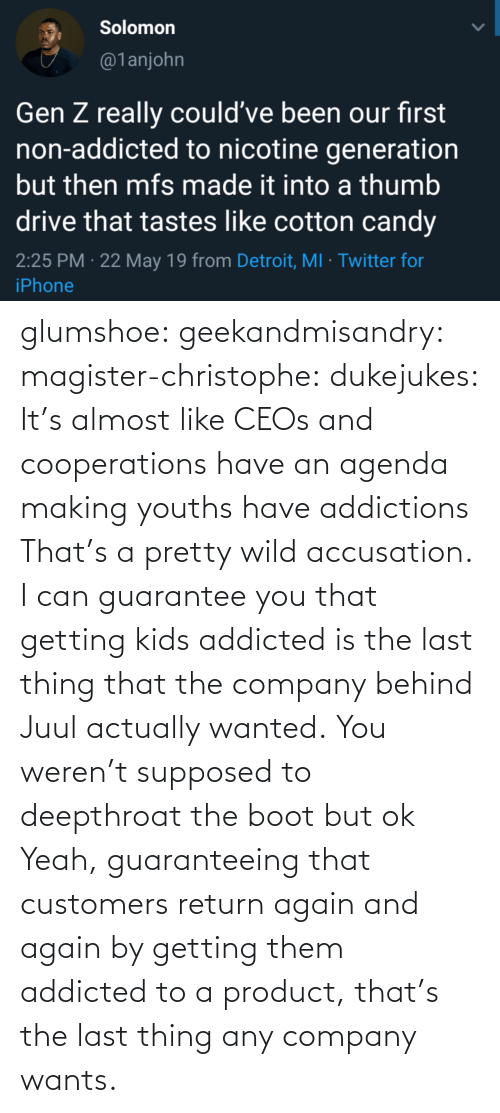 Addicted: glumshoe:  geekandmisandry:  magister-christophe:   dukejukes:  It's almost like CEOs and cooperations have an agenda making youths have addictions  That's a pretty wild accusation.  I can guarantee you that getting kids addicted is the last thing that the company behind Juul actually wanted.   You weren't supposed to deepthroat the boot but ok    Yeah, guaranteeing that customers return again and again by getting them addicted to a product, that's the last thing any company wants.