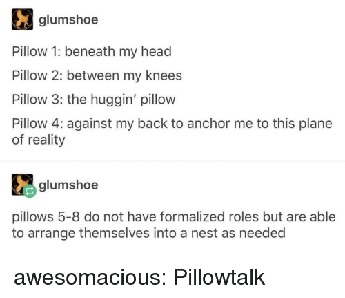 Head, Tumblr, and Blog: glumshoe  Pillow 1: beneath my head  Pillow 2: between my knees  Pillow 3: the huggin' pillow  Pillow 4: against my back to anchor me to this plane  of reality  glumshoe  pillows 5-8 do not have formalized roles but are able  to arrange themselves into a nest as needed awesomacious:  Pillowtalk