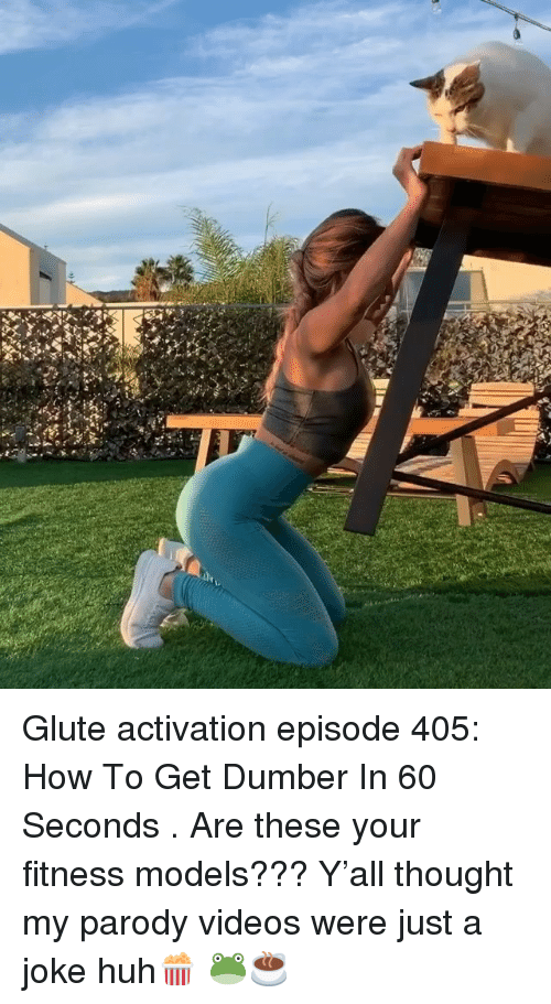 just a joke: Glute activation episode 405: How To Get Dumber In 60 Seconds . Are these your fitness models??? Y'all thought my parody videos were just a joke huh🍿 🐸☕️