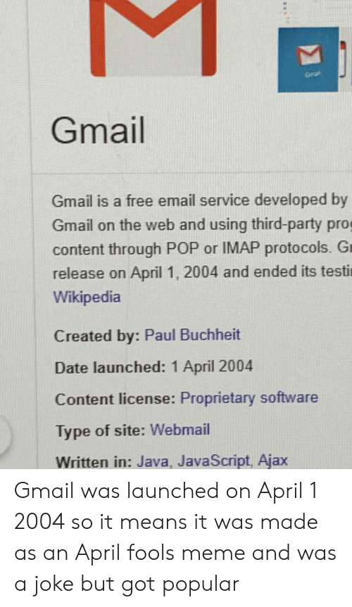 april fools meme: Gmail  Gmail is a free email service developed by  Gmail on the web and using third-party pro  content through POP or IMAP protocols. Gr  release on April 1, 2004 and ended its testi  Wikipedia  Created by: Paul Buchheit  Date launched: 1 April 2004  Content license: Proprietary software  Type of site: Webmail  Written in: Java, JavaScript, Ajax Gmail was launched on April 1 2004 so it means it was made as an April fools meme and was a joke but got popular