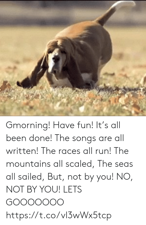 races: Gmorning! Have fun! It's all been done! The songs are all written! The races all run! The mountains all scaled, The seas all sailed, But, not by you! NO, NOT BY YOU!  LETS GOOOOOOO https://t.co/vl3wWx5tcp