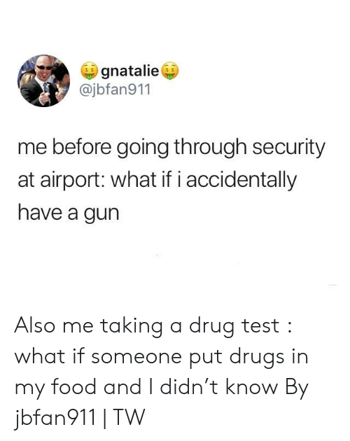 Dank, Drugs, and Food: gnatalie  @jbfan911  me before going through security  at airport: what if i accidentally  have a gun Also me taking a drug test : what if someone put drugs in my food and I didn't know  By jbfan911 | TW