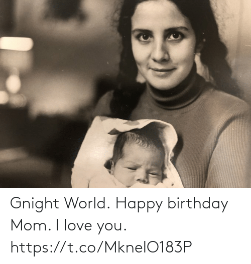 love you: Gnight World. Happy birthday Mom. I love you. https://t.co/MkneIO183P