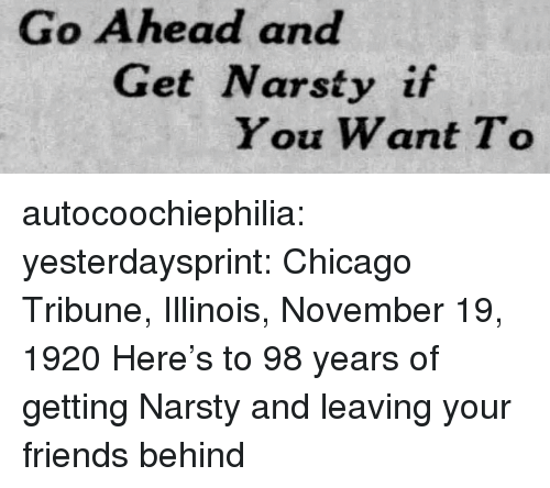 Illinois: Go Ahead and  Get Narsty if  You Want To autocoochiephilia: yesterdaysprint:  Chicago Tribune, Illinois, November 19, 1920  Here's to 98 years of getting Narsty and leaving your friends behind