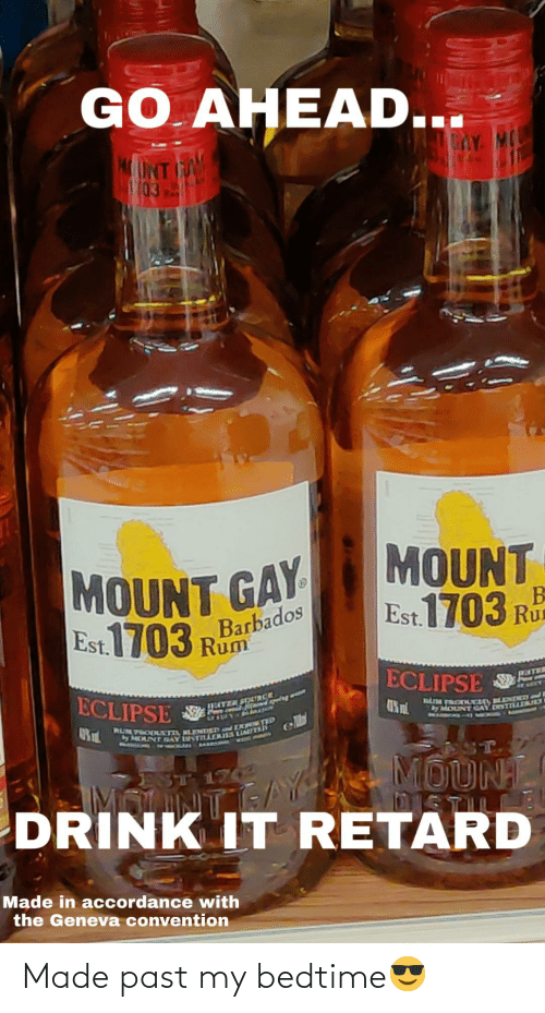 Cunt, Eclipse, and Barbados: GO AHEAD...  GAY MO  (03  MOUNT  Est 1703 Rd  MOUNT GAY  1703  Barbados  Rum  Est.  ECLIPSE S  PEITER  ECLIPSE  HETER  LFTDENH  MOUNT GAY DESTILLAES  MARBOHS  RUMPRODULm, LENDED ER TID  y CUNT GAY USTTARS LIMIT  AARKA WESE A  ST.  MOUNT  STLL  DRINK IT RETARD  ES  1702  Made in accordance with  the Geneva convention Made past my bedtime😎